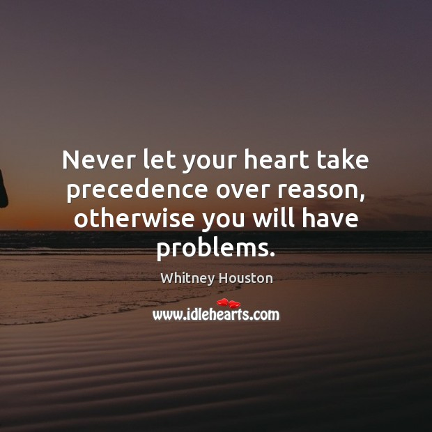 Never let your heart take precedence over reason, otherwise you will have problems. Whitney Houston Picture Quote