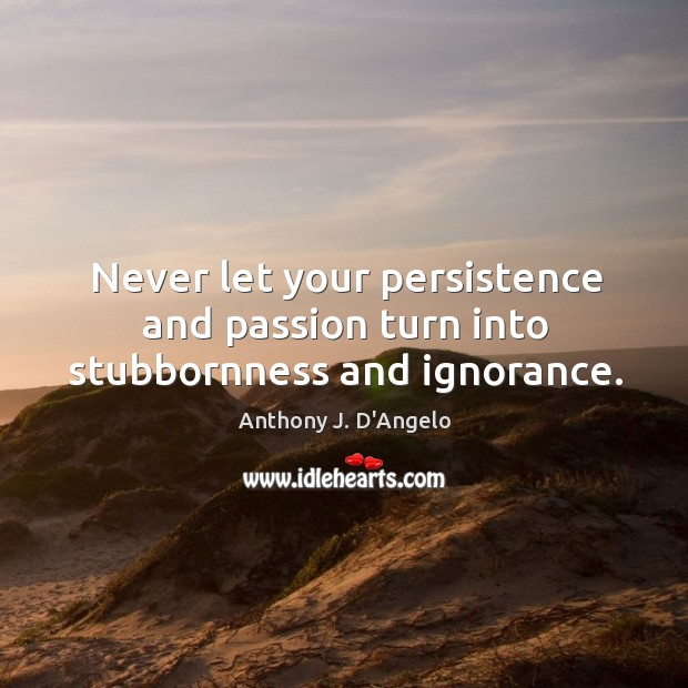 Image, Never let your persistence and passion turn into stubbornness and ignorance.