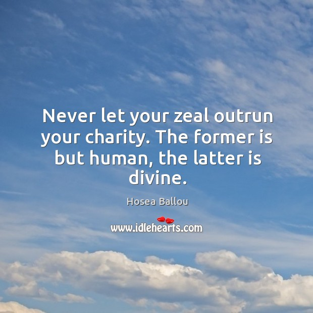 Never let your zeal outrun your charity. The former is but human, the latter is divine. Image