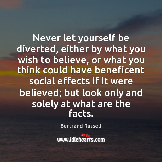 Image, Never let yourself be diverted, either by what you wish to believe,