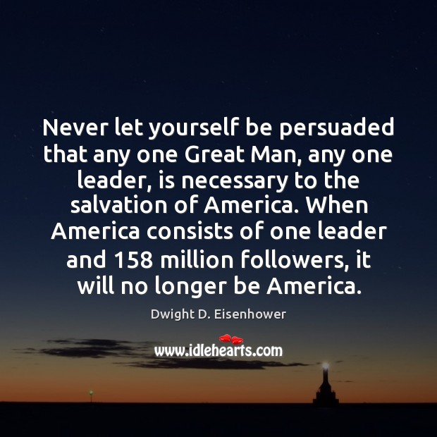 Image, Never let yourself be persuaded that any one Great Man, any one