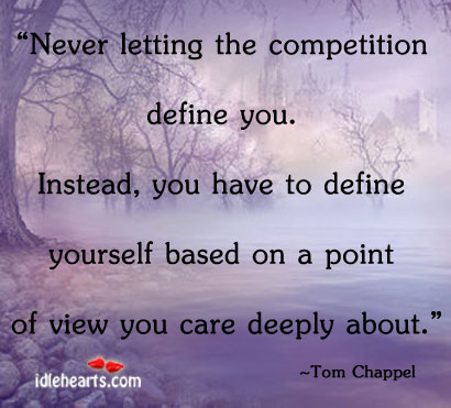 Never Letting The Competition Define You. Instead…