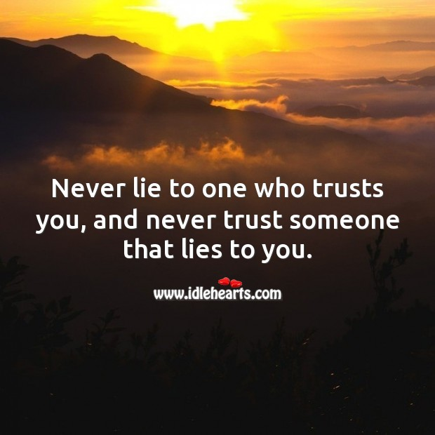 Never lie to one who trusts you, and never trust someone that lies to you. Never Trust Quotes Image
