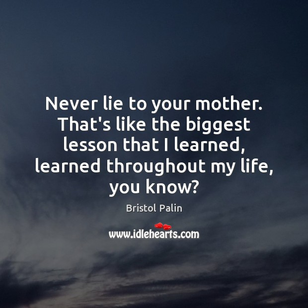Image, Never lie to your mother. That's like the biggest lesson that I