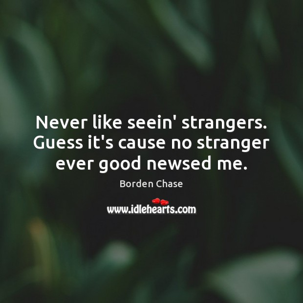 Image, Never like seein' strangers. Guess it's cause no stranger ever good newsed me.