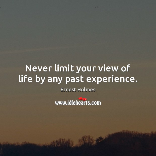 Image, Never limit your view of life by any past experience.