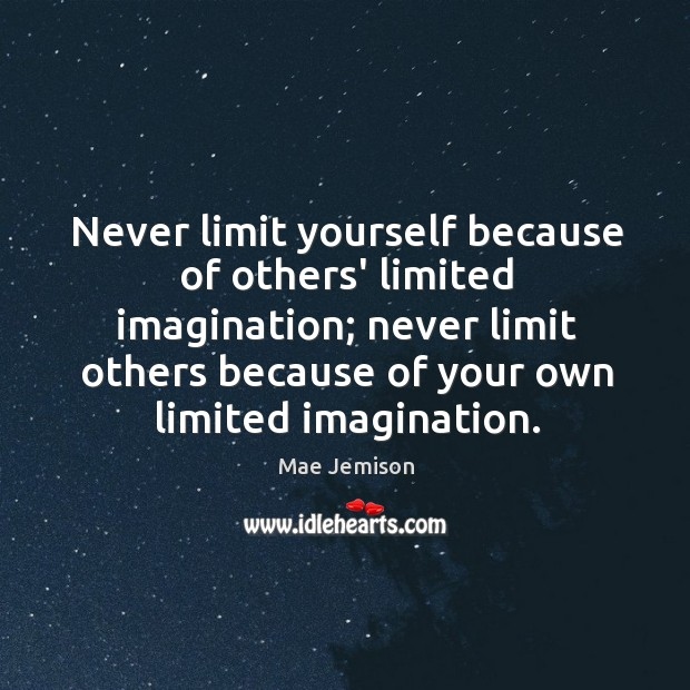 Never limit yourself because of others' limited imagination; never limit others because Mae Jemison Picture Quote