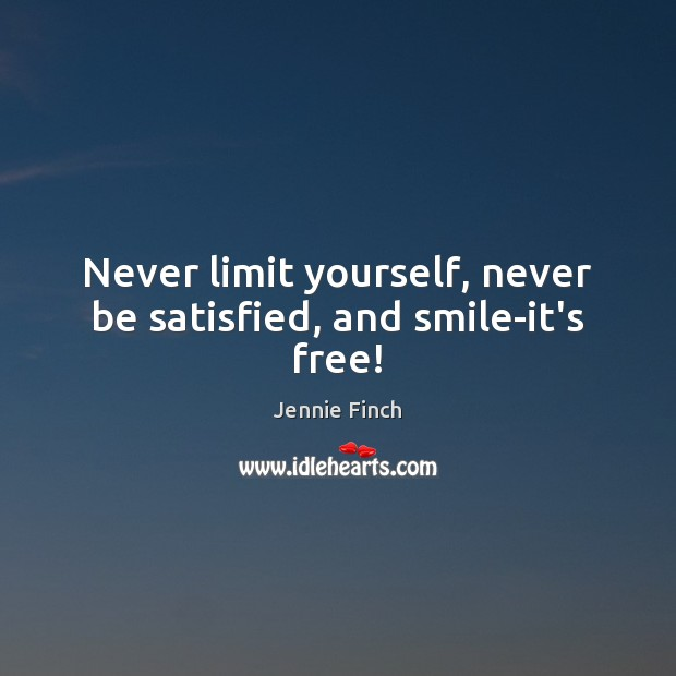 Never limit yourself, never be satisfied, and smile-it's free! Jennie Finch Picture Quote