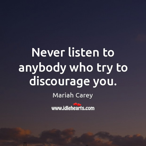 Never listen to anybody who try to discourage you. Mariah Carey Picture Quote
