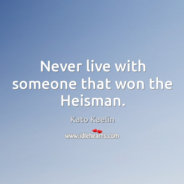 Never live with someone that won the heisman. Kato Kaelin Picture Quote