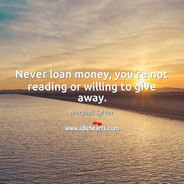 Never loan money, you're not reading or willing to give away. Image
