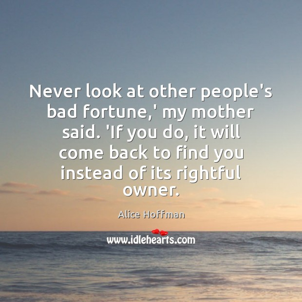 Never look at other people's bad fortune,' my mother said. 'If Alice Hoffman Picture Quote