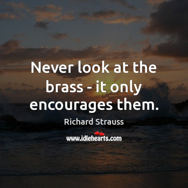 Never look at the brass – it only encourages them. Image