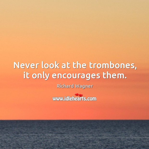 Never look at the trombones, it only encourages them. Richard Wagner Picture Quote