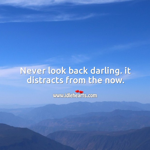 Never look back darling. It distracts from the now. Never Look Back Quotes Image