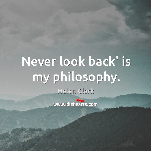 Never look back' is my philosophy. Never Look Back Quotes Image