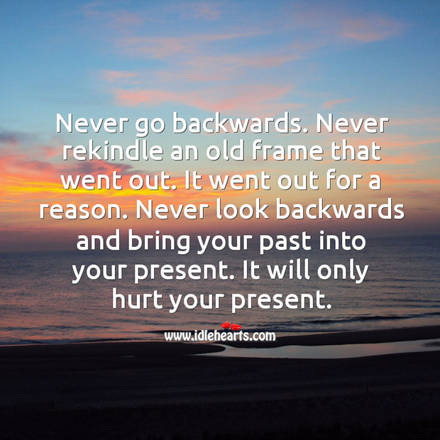 Image, Never look backwards and bring your past into your present.