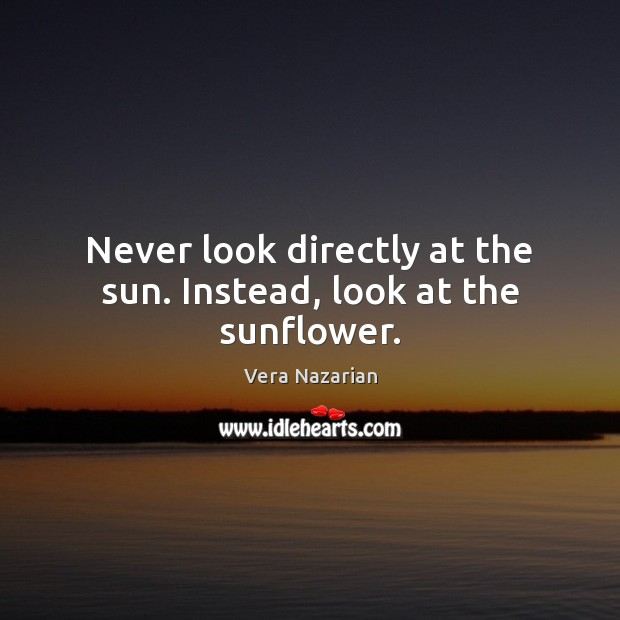 Never look directly at the sun. Instead, look at the sunflower. Vera Nazarian Picture Quote