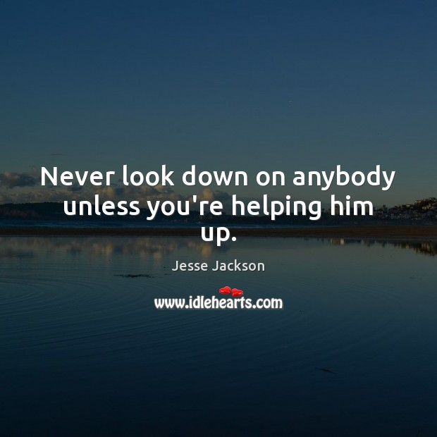 Never look down on anybody unless you're helping him up. Jesse Jackson Picture Quote