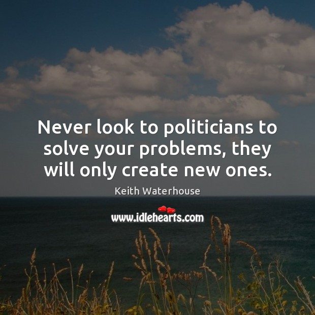 Never look to politicians to solve your problems, they will only create new ones. Image