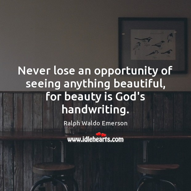 Image, Never lose an opportunity of seeing anything beautiful, for beauty is God's handwriting.