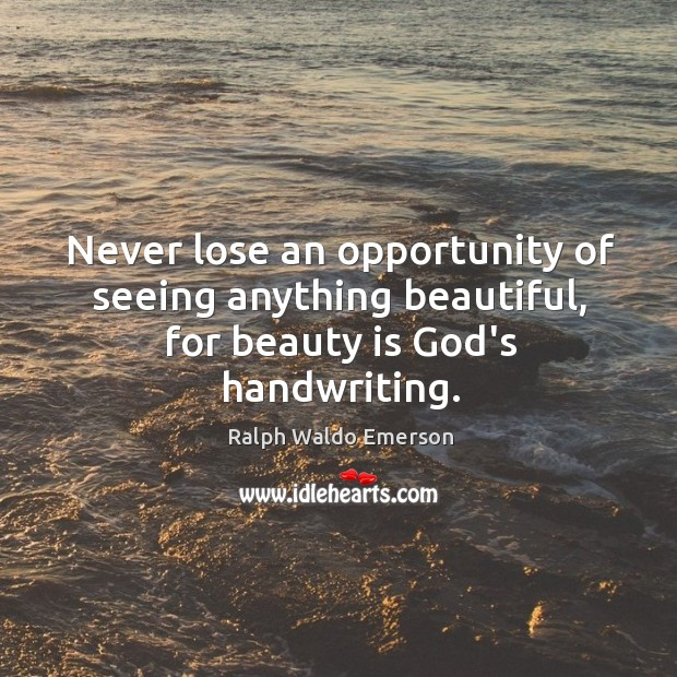 Never lose an opportunity of seeing anything beautiful. Image