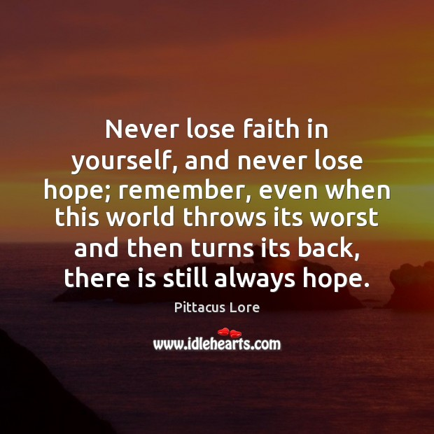 Never lose faith in yourself, and never lose hope; remember, even when Pittacus Lore Picture Quote