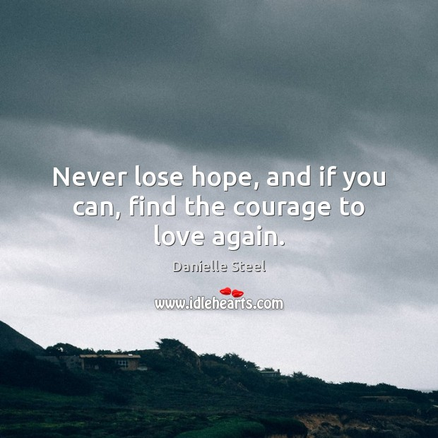 Never lose hope, and if you can, find the courage to love again. Danielle Steel Picture Quote