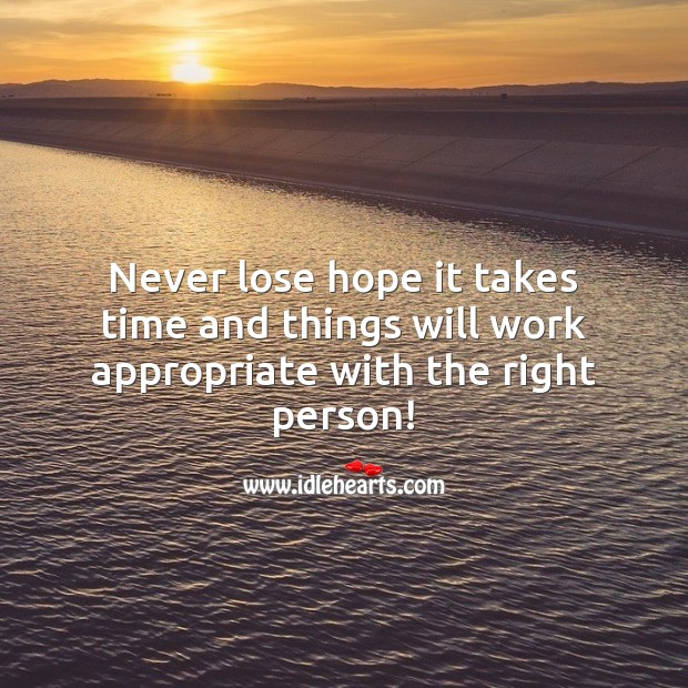 Image, Never lose hope it takes time and things will work appropriate with the right person!