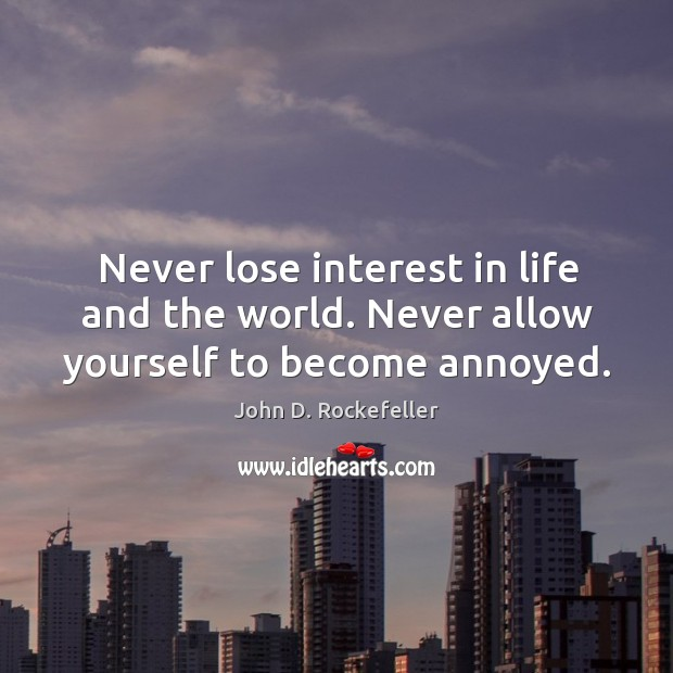 Image, Never lose interest in life and the world. Never allow yourself to become annoyed.