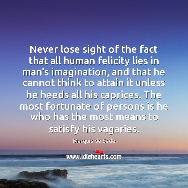Never lose sight of the fact that all human felicity lies in Marquis de Sade Picture Quote