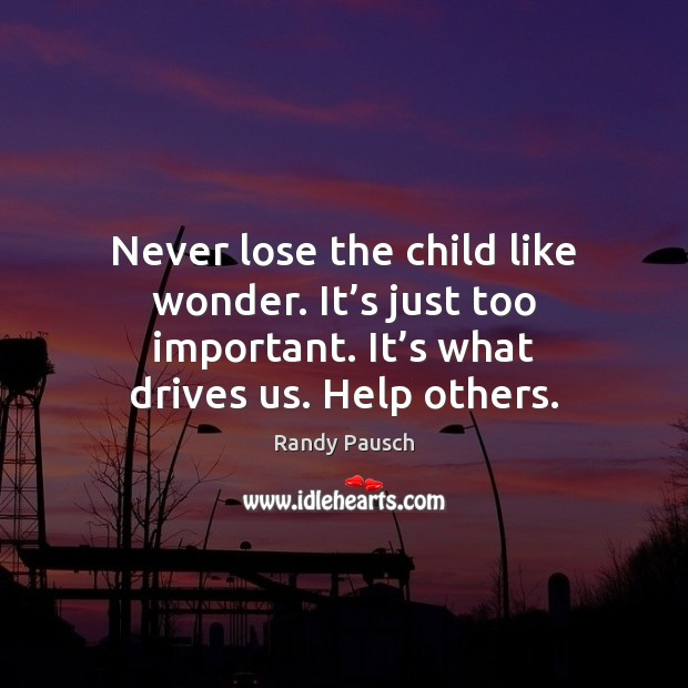 Never lose the child like wonder. It's just too important. It' Randy Pausch Picture Quote