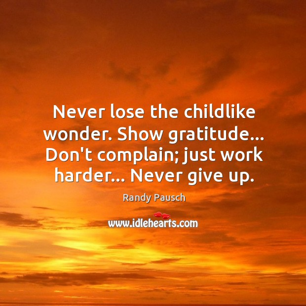 Never lose the childlike wonder. Show gratitude… Don't complain; just work harder… Randy Pausch Picture Quote