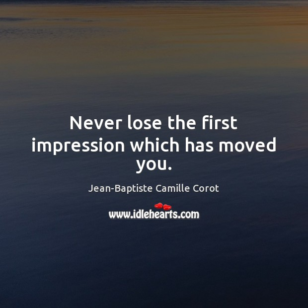 Never lose the first impression which has moved you. Jean-Baptiste Camille Corot Picture Quote