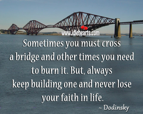 Image, You must cross a bridge and other times you need to burn it.