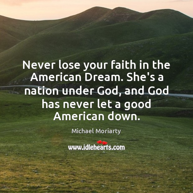 Never lose your faith in the American Dream. She's a nation under Michael Moriarty Picture Quote