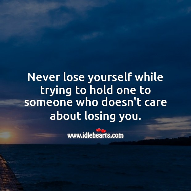 Image, Never lose yourself while trying to hold one to someone who doesn't care about losing you.