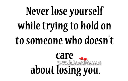 Never lose yourself while trying to hold on to someone who doesn't care about losing you. Image