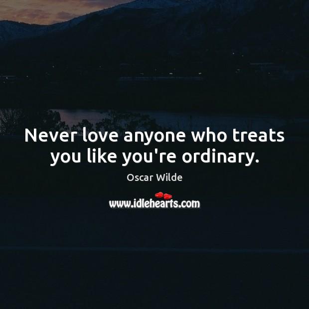 Image, Never love anyone who treats you like you're ordinary.