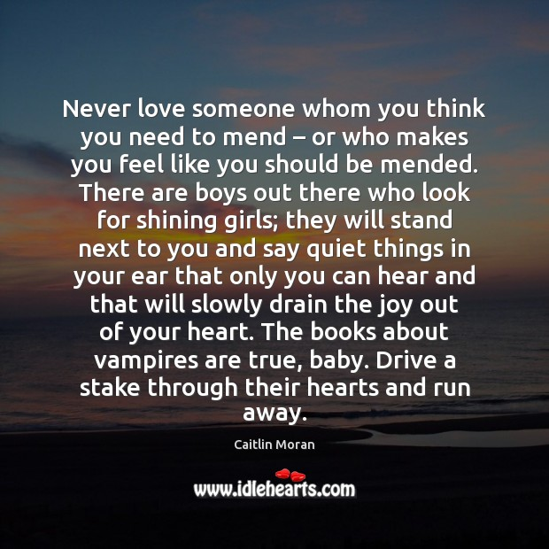 Image about Never love someone whom you think you need to mend – or who