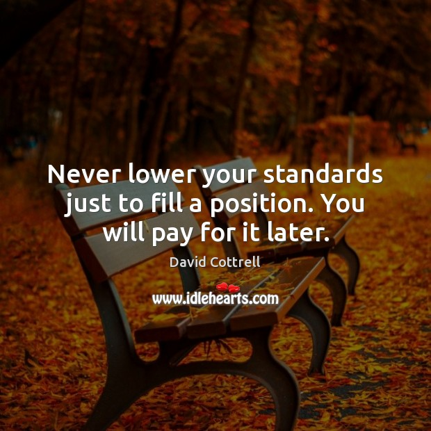 Image, Never lower your standards just to fill a position. You will pay for it later.