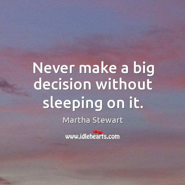 Never make a big decision without sleeping on it. Martha Stewart Picture Quote