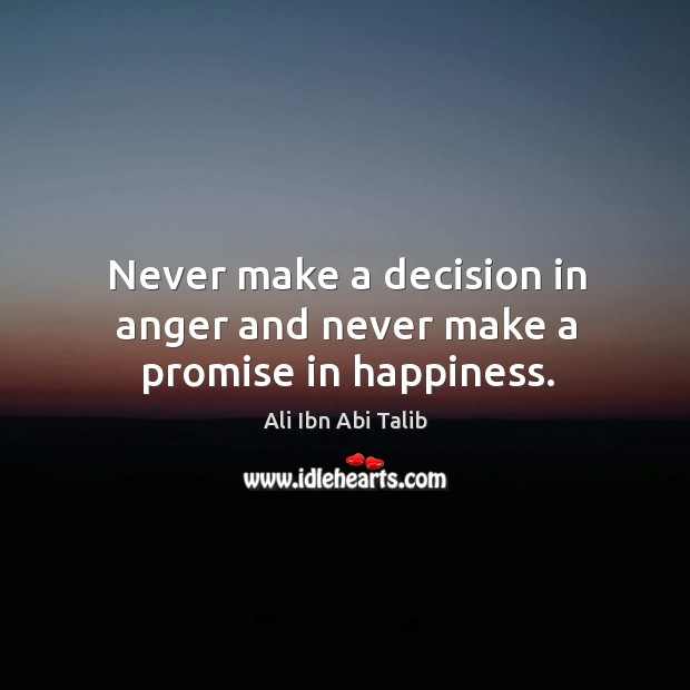 Never make a decision in anger and never make a promise in happiness. Ali Ibn Abi Talib Picture Quote
