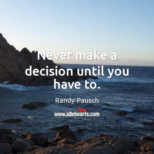 Never make a decision until you have to. Randy Pausch Picture Quote