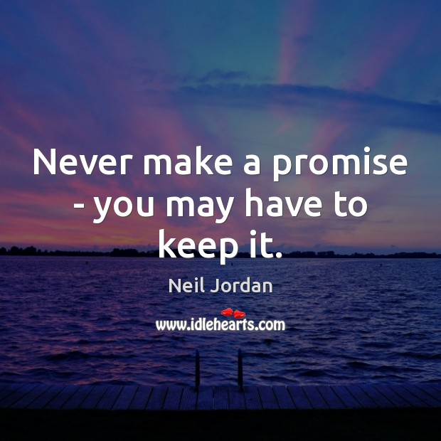 Never make a promise – you may have to keep it. Image