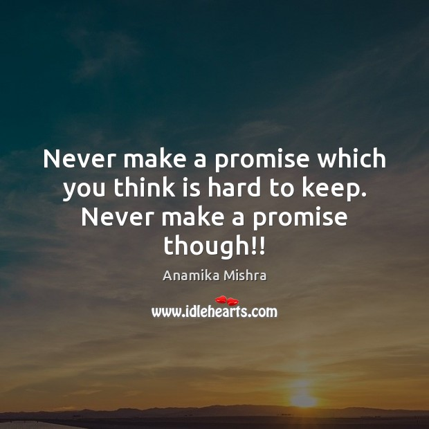 Never make a promise which you think is hard to keep. Never make a promise though!! Image