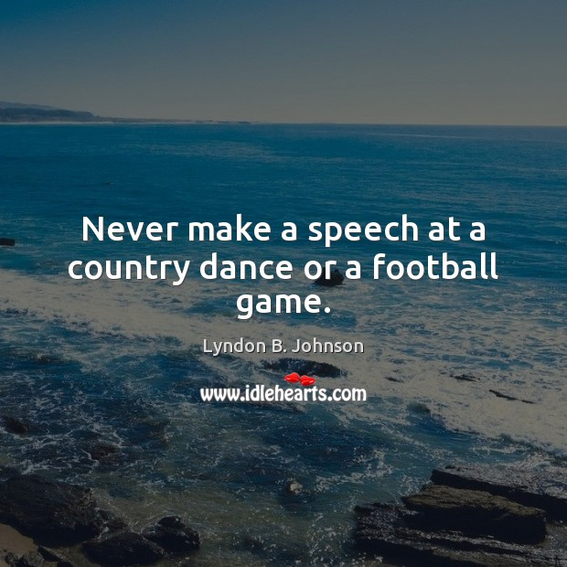 Image, Never make a speech at a country dance or a football game.