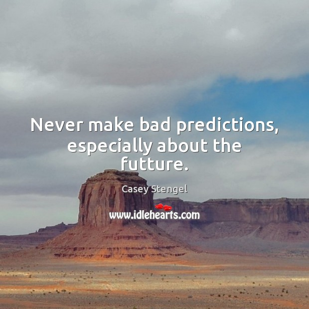 Never make bad predictions, especially about the futture. Casey Stengel Picture Quote