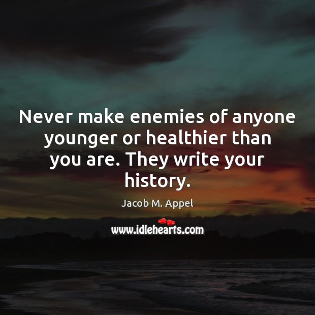 Never make enemies of anyone younger or healthier than you are. They write your history. Image