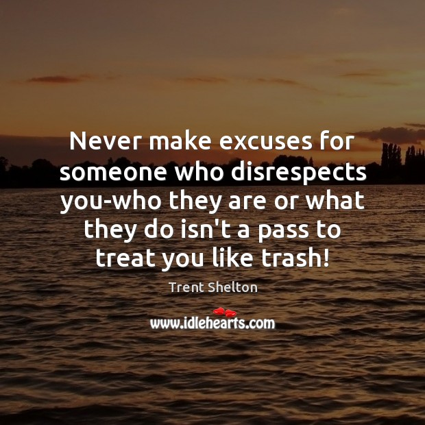 Never make excuses for someone who disrespects you-who they are or what Trent Shelton Picture Quote
